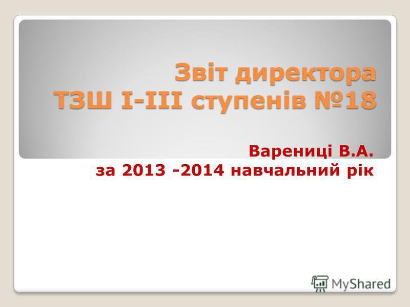Звіт директора ТЗШ І-ІІІ ступенів 18 Варениці В.А. за 2013 -2014 навчальний рік
