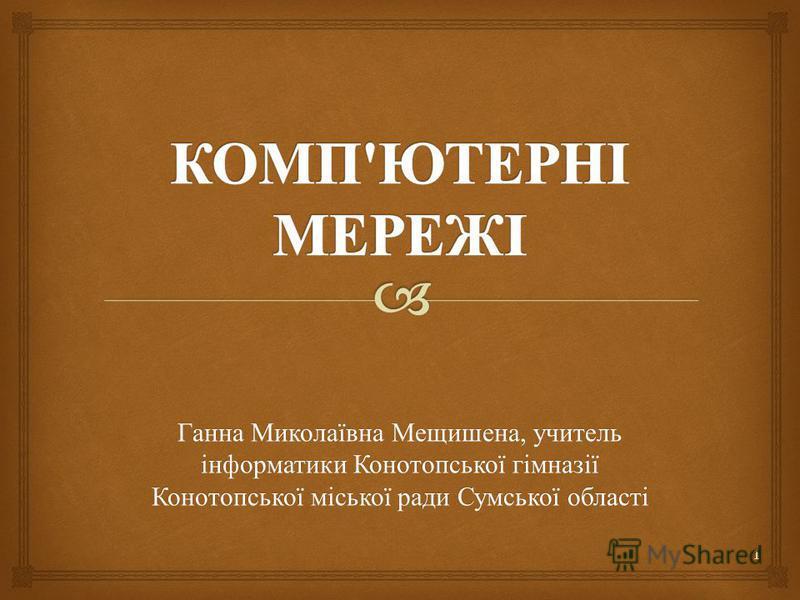 1 Ганна Миколаївна Мещишена, учитель інформатики Конотопської гімназії Конотопської міської ради Сумської області