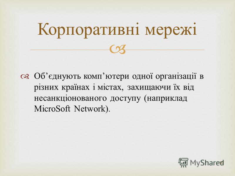 Об єднують комп ютери одної організації в різних країнах і містах, захищаючи їх від несанкціонованого доступу ( наприклад MicroSoft Network). 10 Корпоративні мережі