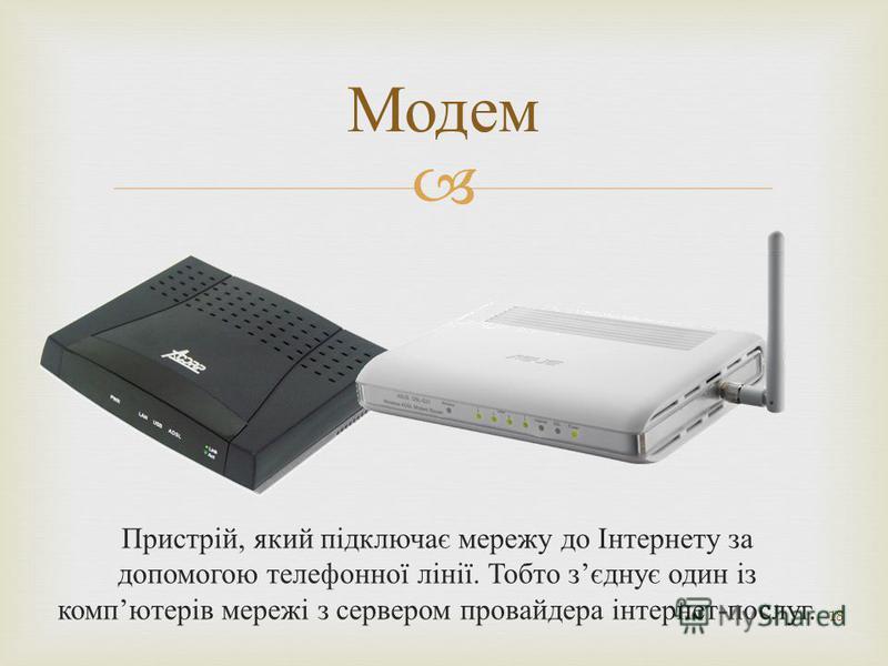 Пристрій, який підключає мережу до Інтернету за допомогою телефонної лінії. Тобто з єднує один із комп ютерів мережі з сервером провайдера інтернет - послуг. 18 Модем