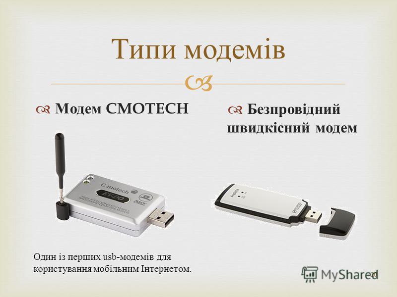20 Типи модемів Модем CMOTECH Безпровідний швидкісний модем Один із перших usb-модемів для користування мобільним Інтернетом.
