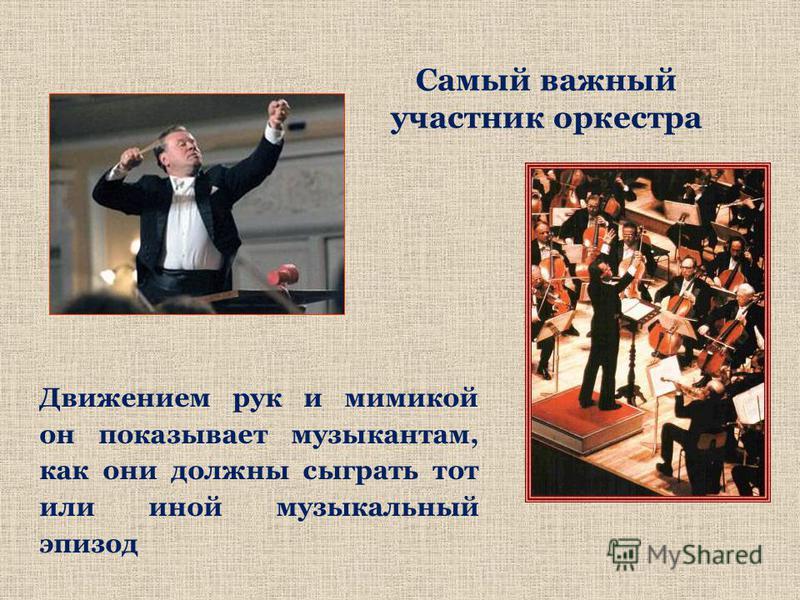 Самый важный участник оркестра Движением рук и мимикой он показывает музыкантам, как они должны сыграть тот или иной музыкальный эпизод