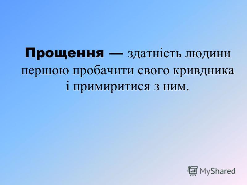 Прощення здатність людини першою пробачити свого кривдника і примиритися з ним.