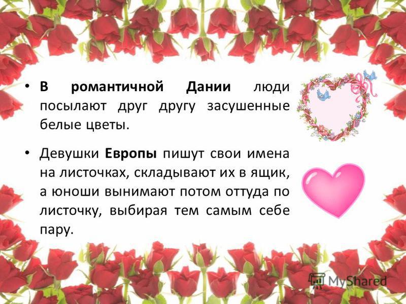 У французов в День Святого Валентина принято дарить драгоценности. А вот англичане поздравляют с Днем Всех Влюбленных не только людей, но и любимых животных. А японцы пpевpатили День Святого Валентина в