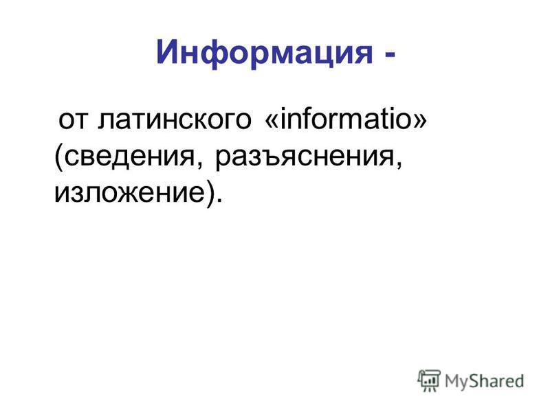 Информация - от латинского «informatio» (сведения, разъяснения, изложение).