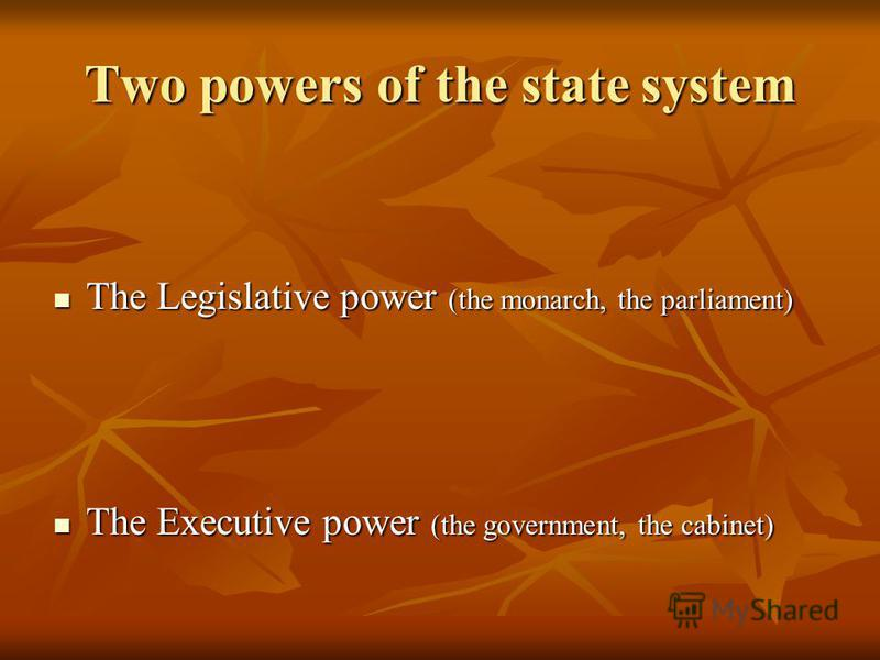 Two powers of the state system The Legislative power (the monarch, the parliament) The Executive power (the government, the cabinet)