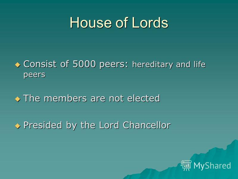 House of Lords Consist of 5000 peers: hereditary and life peers Consist of 5000 peers: hereditary and life peers The members are not elected The members are not elected Presided by the Lord Chancellor Presided by the Lord Chancellor
