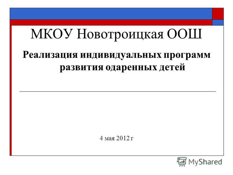 МКОУ Новотроицкая ООШ Реализация индивидуальных программ развития одаренных детей 4 мая 2012 г