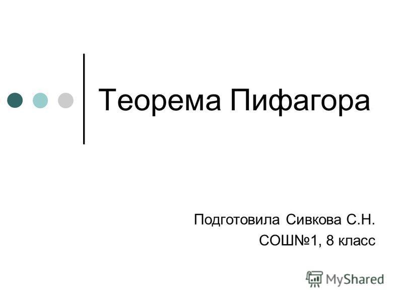 Теорема Пифагора Подготовила Сивкова С.Н. СОШ1, 8 класс