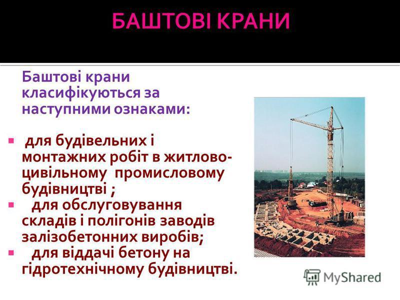 Баштові крани класифікуються за наступними ознаками: для будівельних і монтажних робіт в житлово- цивільному промисловому будівництві ; для обслуговування складів і полігонів заводів залізобетонних виробів; для віддачі бетону на гідротехнічному будів