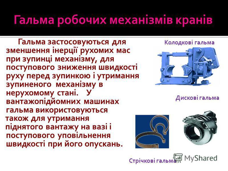 Гальма застосовуються для зменшення інерції рухомих мас при зупинці механізму, для поступового зниження швидкості руху перед зупинкою і утримання зупиненого механізму в нерухомому стані. У вантажопідйомних машинах гальма використовуються також для ут