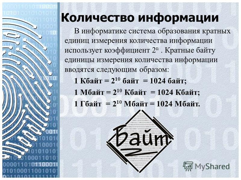Количество информации В информатике система образования кратных единиц измерения количества информации использует коэффициент 2 n. Кратные байту единицы измерения количества информации вводятся следующим образом: 1 Кбайт = 2 10 байт = 1024 байт; 1 Мб