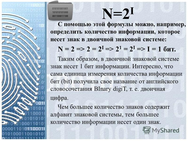 N=2 I С помощью этой формулы можно, например, определить количество информации, которое несет знак в двоичной знаковой системе: N = 2 => 2 = 2 I => 2 1 = 2 I => I = 1 бит. Таким образом, в двоичной знаковой системе знак несет 1 бит информации. Интере