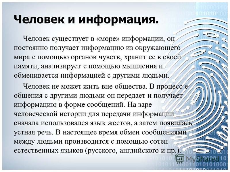Человек и информация. Человек существует в «море» информации, он постоянно получает информацию из окружающего мира с помощью органов чувств, хранит ее в своей памяти, анализирует с помощью мышления и обменивается информацией с другими людьми. Человек