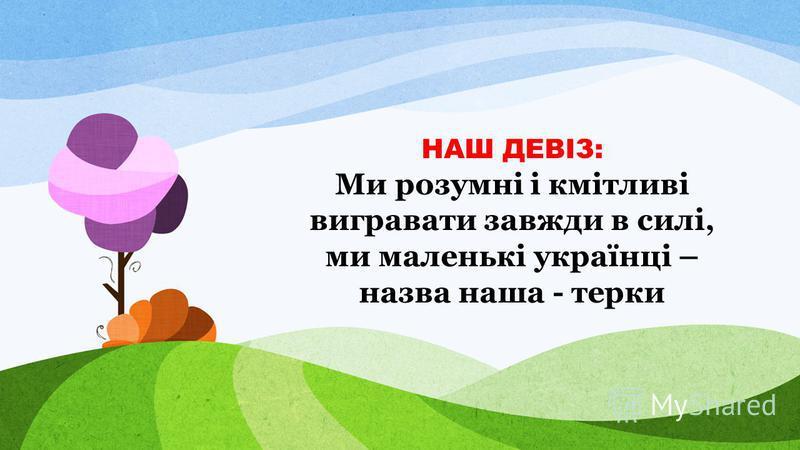 НАШ ДЕВІЗ: Ми розумні і кмітливі вигравати завжди в силі, ми маленькі українці – назва наша - терки