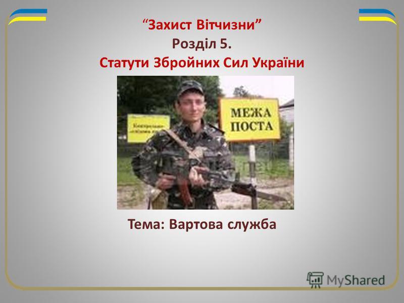 Захист Вітчизни Розділ 5. Статути Збройних Сил України Тема: Вартова служба