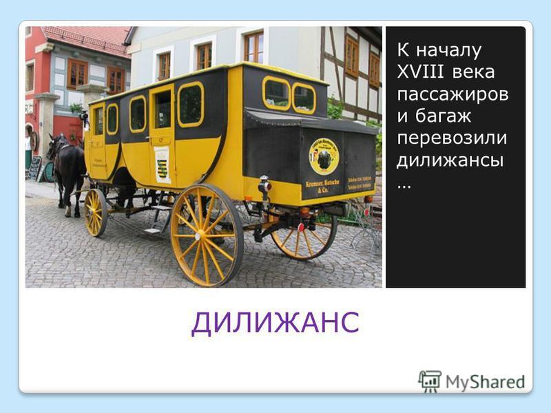 ДИЛИЖАНС К началу XVIII века пассажиров и багаж перевозили дилижансы …