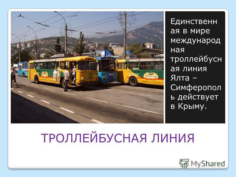 ТРОЛЛЕЙБУСНАЯ ЛИНИЯ Единственн ая в мире международная троллейбусная линия Ялта – Симферопол ь действует в Крыму.
