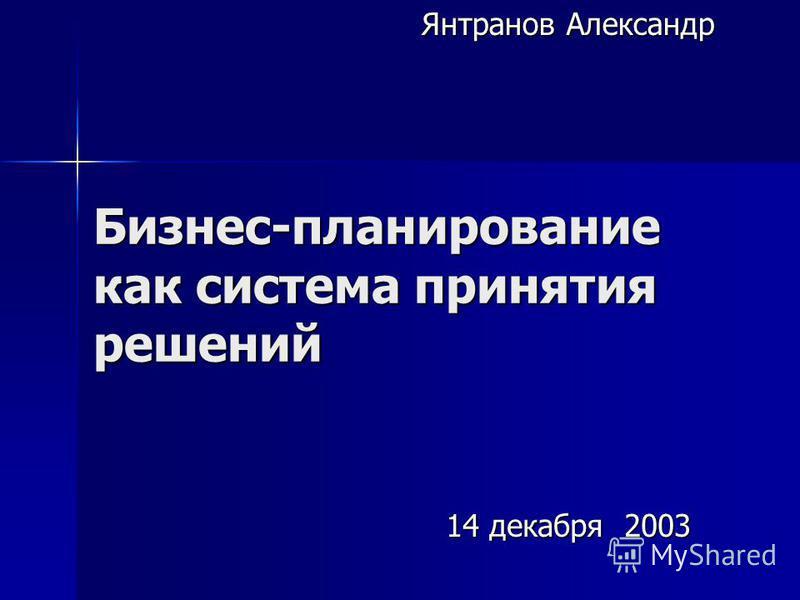 Бизнес-планирование как система принятия решений Янтранов Александр 14 декабря 2003