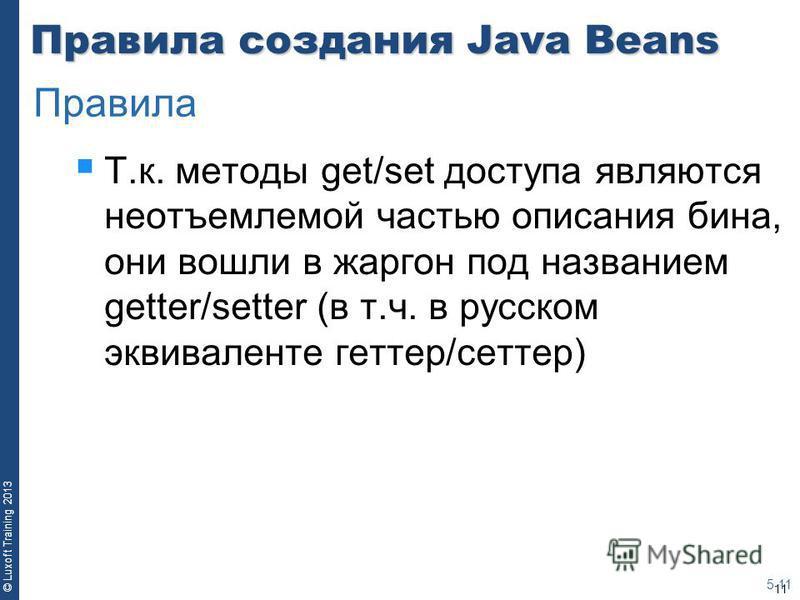 11 © Luxoft Training 2013 Правила создания Java Beans Т.к. методы get/set доступа являются неотъемлемой частью описания бина, они вошли в жаргон под названием getter/setter (в т.ч. в русском эквиваленте геттер/сеттер) 5-11 Правила