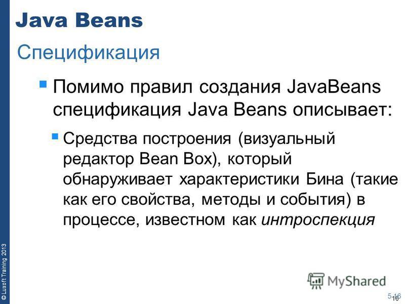 16 © Luxoft Training 2013 Java Beans Помимо правил создания JavaBeans спецификация Java Beans описывает: Средства построения (визуальный редактор Bean Box), который обнаруживает характеристики Бина (такие как его свойства, методы и события) в процесс