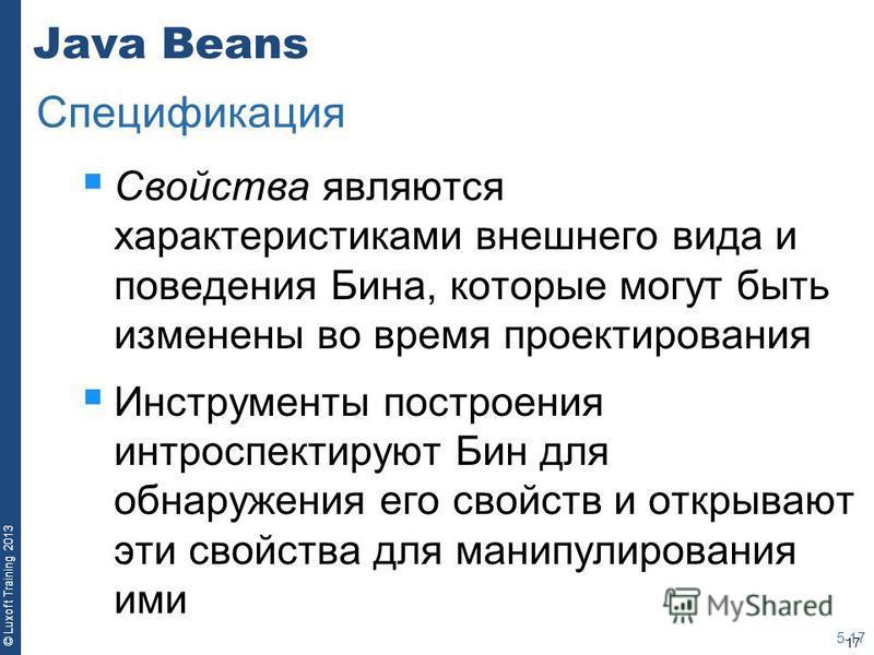 17 © Luxoft Training 2013 Java Beans Свойства являются характеристиками внешнего вида и поведения Бина, которые могут быть изменены во время проектирования Инструменты построения интроспектируют Бин для обнаружения его свойств и открывают эти свойств