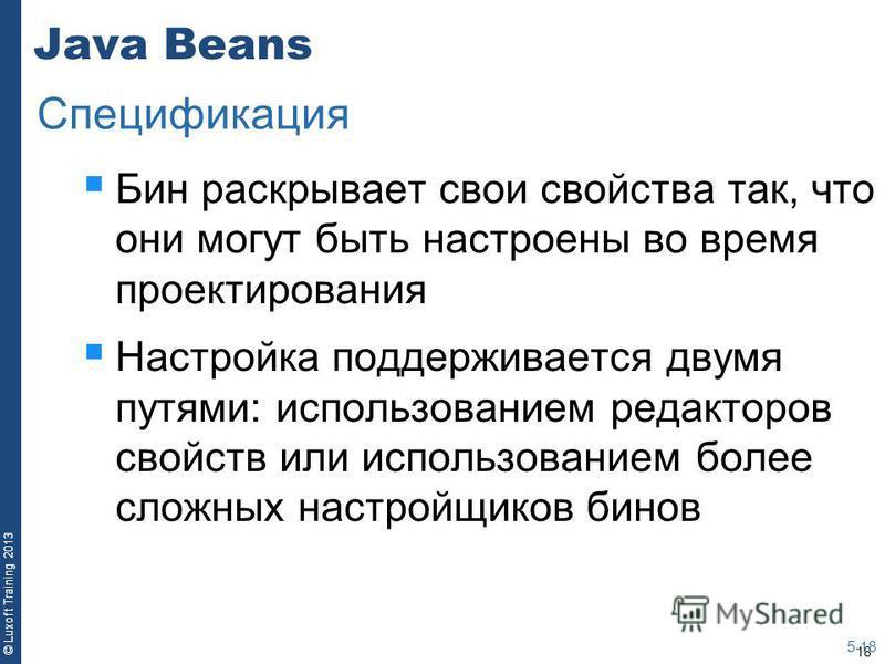 18 © Luxoft Training 2013 Java Beans Бин раскрывает свои свойства так, что они могут быть настроены во время проектирования Настройка поддерживается двумя путями: использованием редакторов свойств или использованием более сложных настройщиков бинов 5