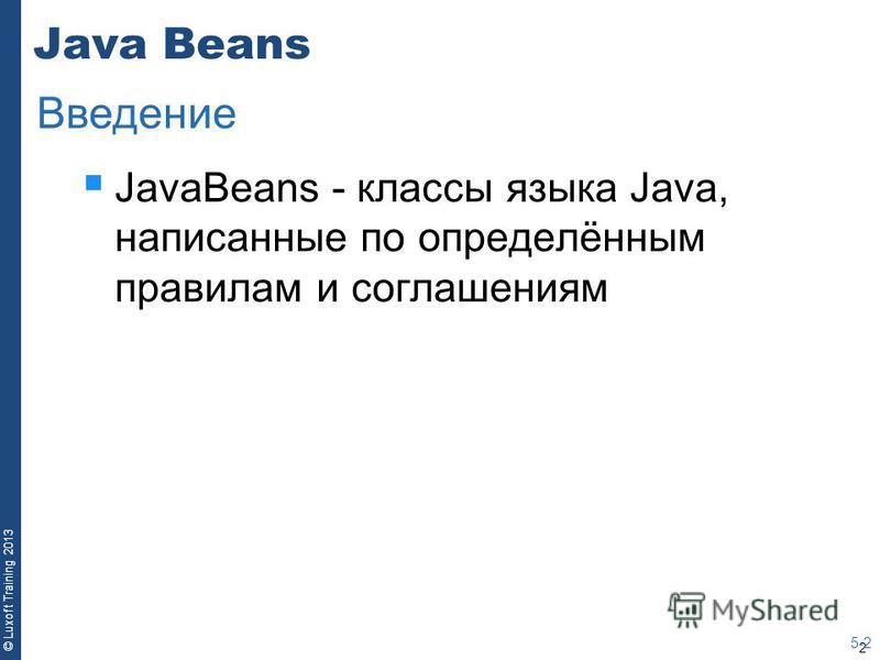 2 © Luxoft Training 2013 Java Beans JavaBeans - классы языка Java, написанные по определённым правилам и соглашениям 5-2 Введение