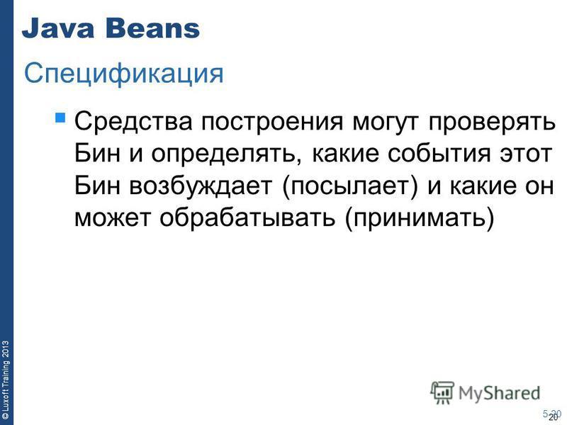 20 © Luxoft Training 2013 Java Beans Средства построения могут проверять Бин и определять, какие события этот Бин возбуждает (посылает) и какие он может обрабатывать (принимать) 5-20 Спецификация