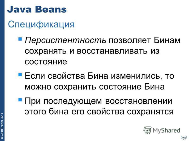 21 © Luxoft Training 2013 Java Beans Персистентность позволяет Бинам сохранять и восстанавливать из состояние Если свойства Бина изменились, то можно сохранить состояние Бина При последующем восстановлении этого бина его свойства сохранятся 5-21 Спец