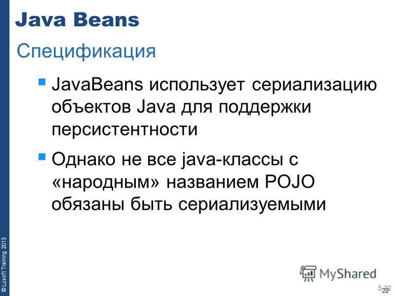 22 © Luxoft Training 2013 Java Beans JavaBeans использует сериализацию объектов Java для поддержки персистентности Однако не все java-классы с «народным» названием POJO обязаны быть сериализуемыми 5-22 Спецификация