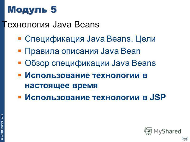 23 © Luxoft Training 2013 Модуль 5 Технология Java Beans 5-23 Спецификация Java Beans. Цели Правила описания Java Bean Обзор спецификации Java Beans Использование технологии в настоящее время Использование технологии в JSP