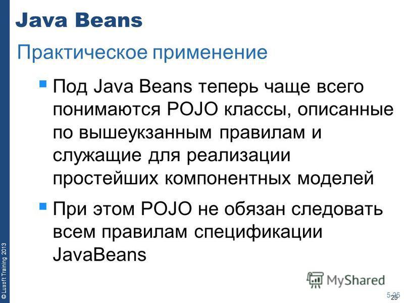 25 © Luxoft Training 2013 Java Beans Под Java Beans теперь чаще всего понимаются POJO классы, описанные по вышеуказанным правилам и служащие для реализации простейших компонентных моделей При этом POJO не обязан следовать всем правилам спецификации J