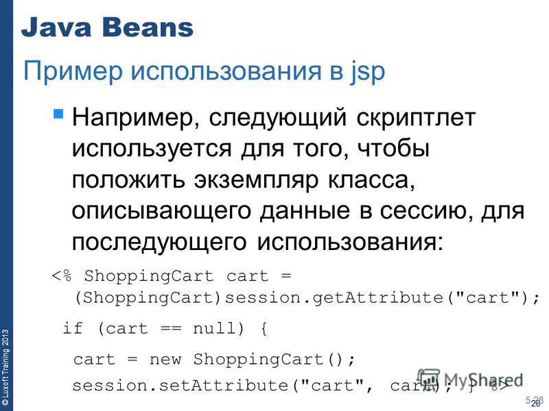 28 © Luxoft Training 2013 Java Beans Например, следующий скрипт лет используется для того, чтобы положить экземпляр класса, описывающего данные в сессию, для последующего использования: <% ShoppingCart cart = (ShoppingCart)session.getAttribute(