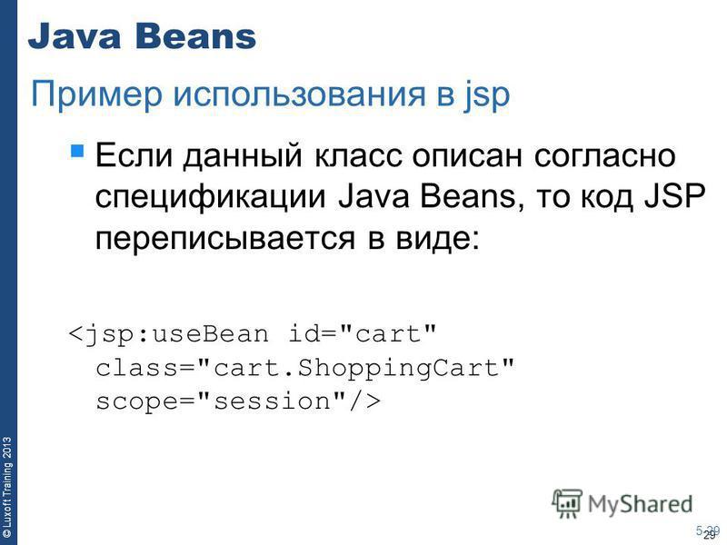 29 © Luxoft Training 2013 Java Beans Если данный класс описан согласно спецификации Java Beans, то код JSP переписывается в виде: 5-29 Пример использования в jsp