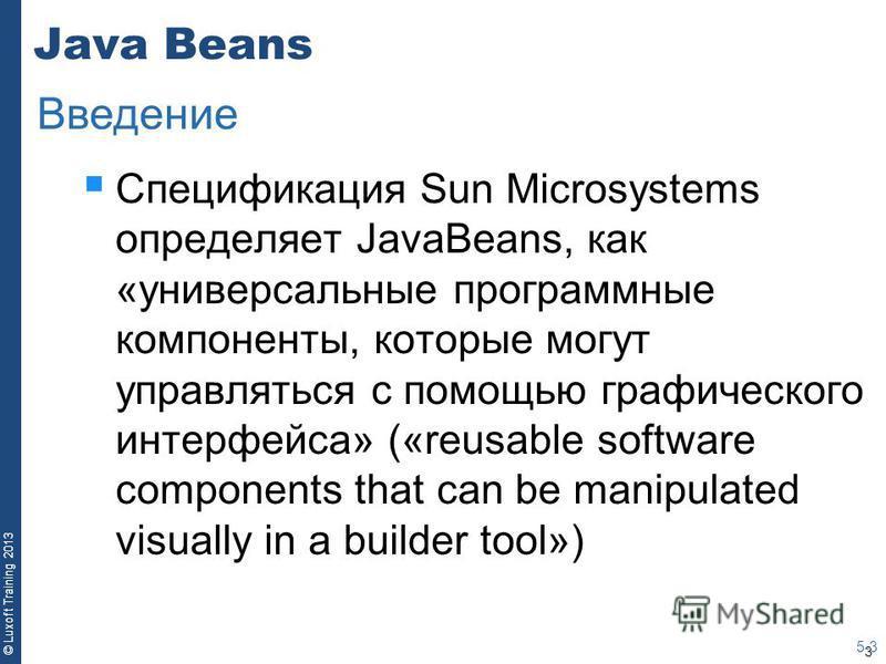 3 © Luxoft Training 2013 Java Beans Спецификация Sun Microsystems определяет JavaBeans, как «универсальные программные компоненты, которые могут управляться с помощью графического интерфейса» («reusable software components that can be manipulated vis