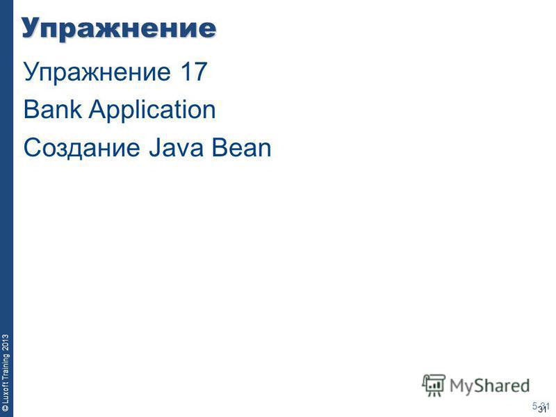 31 © Luxoft Training 2013Упражнение 5-31 Упражнение 17 Bank Application Создание Java Bean