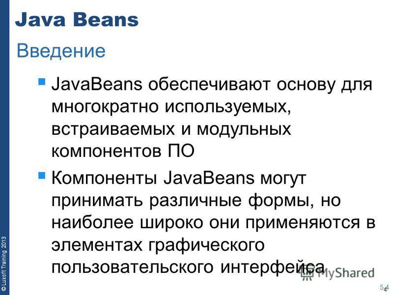 4 © Luxoft Training 2013 Java Beans JavaBeans обеспечивают основу для многократно используемых, встраиваемых и модульных компонентов ПО Компоненты JavaBeans могут принимать различные формы, но наиболее широко они применяются в элементах графического