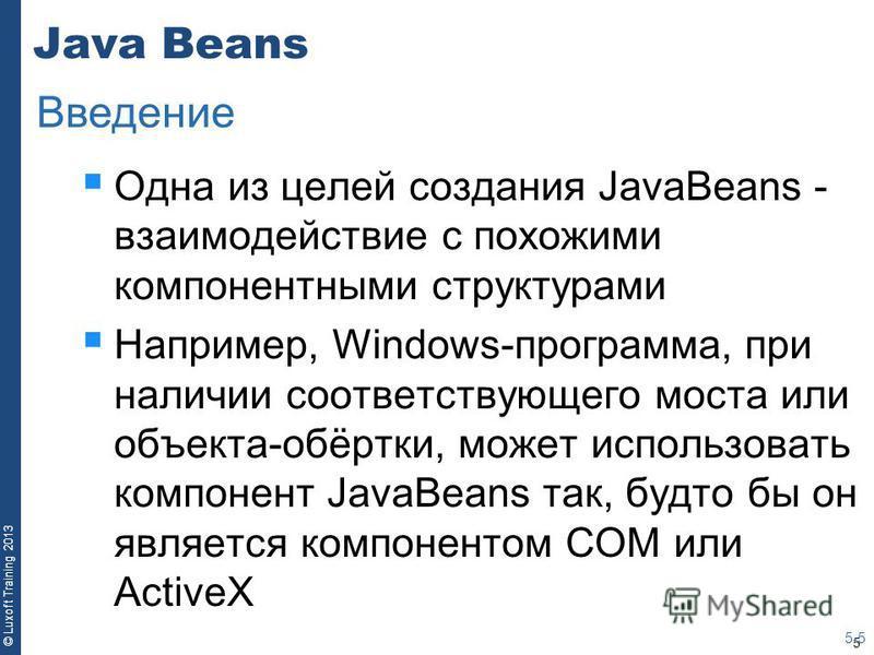 5 © Luxoft Training 2013 Java Beans Одна из целей создания JavaBeans - взаимодействие с похожими компонентными структурами Например, Windows-программа, при наличии соответствующего моста или объекта-обёртки, может использовать компонент JavaBeans так