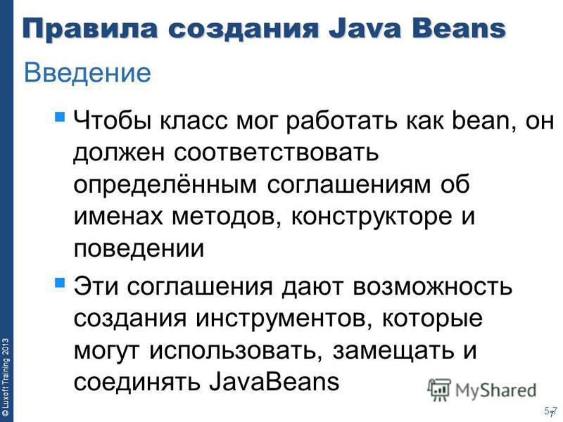 7 © Luxoft Training 2013 Правила создания Java Beans Чтобы класс мог работать как bean, он должен соответствовать определённым соглашениям об именах методов, конструкторе и поведении Эти соглашения дают возможность создания инструментов, которые могу