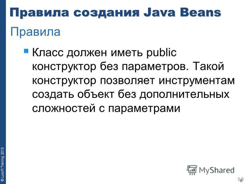 8 © Luxoft Training 2013 Правила создания Java Beans Класс должен иметь public конструктор без параметров. Такой конструктор позволяет инструментам создать объект без дополнительных сложностей с параметрами 5-8 Правила