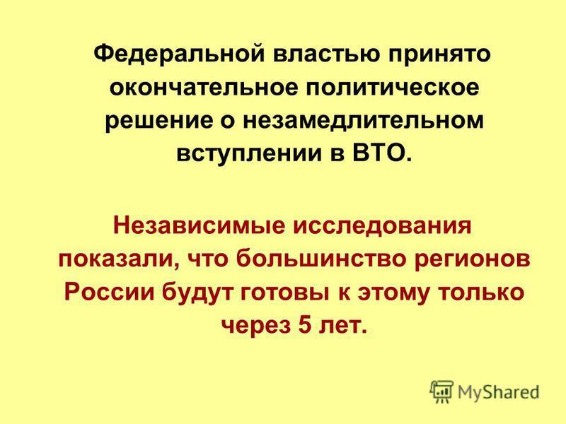 Федеральной властью принято окончательное политическое решение о незамедлительном вступлении в ВТО. Независимые исследования показали, что большинство регионов России будут готовы к этому только через 5 лет.