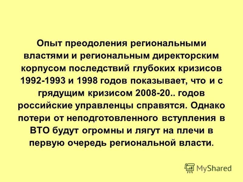 Опыт преодоления региональными властями и региональным директорским корпусом последствий глубоких кризисов 1992-1993 и 1998 годов показывает, что и с грядущим кризисом 2008-20.. годов российские управленцы справятся. Однако потери от неподготовленног