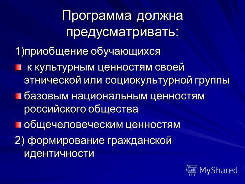Программа должна предусматривать: 1)приобщение обучающихся к культурным ценностям своей этнической или социокультурной группы к культурным ценностям своей этнической или социокультурной группы базовым национальным ценностям российского общества общеч