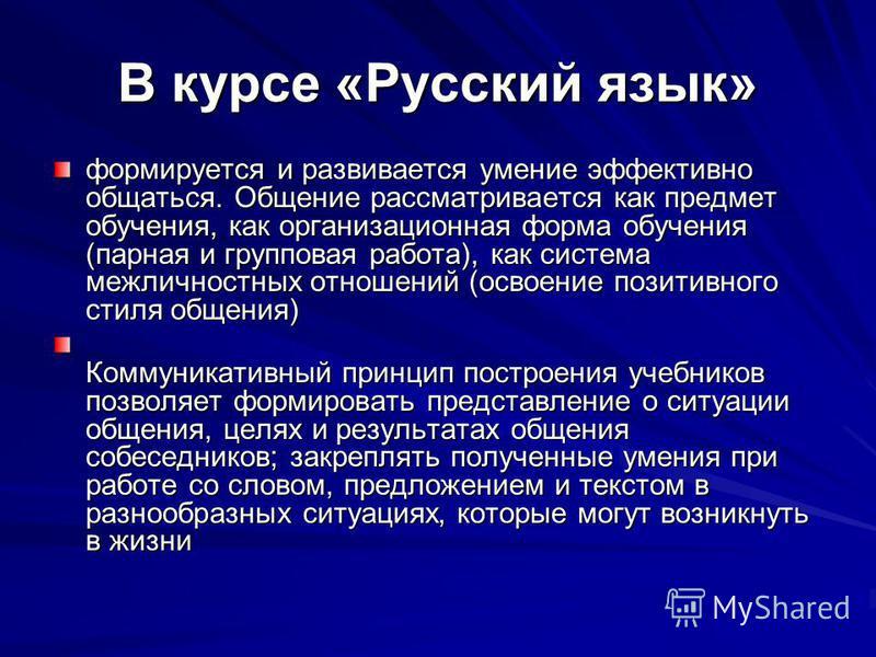 В курсе «Русский язык» формируется и развивается умение эффективно общаться. Общение рассматривается как предмет обучения, как организационная форма обучения (парная и групповая работа), как система межличностных отношений (освоение позитивного стиля