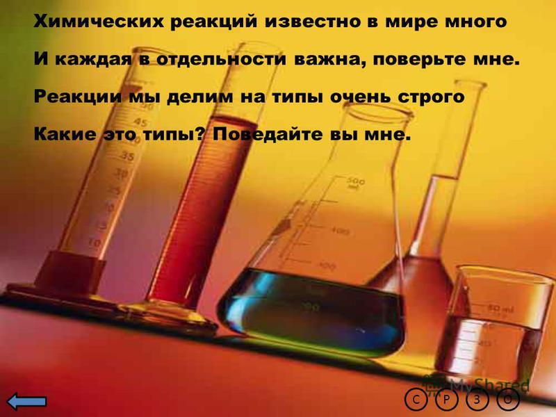 Химических реакций известно в мире много И каждая в отдельности важна, поверьте мне. Реакции мы делим на типы очень строго Какие это типы? Поведайте вы мне. ЗОРС
