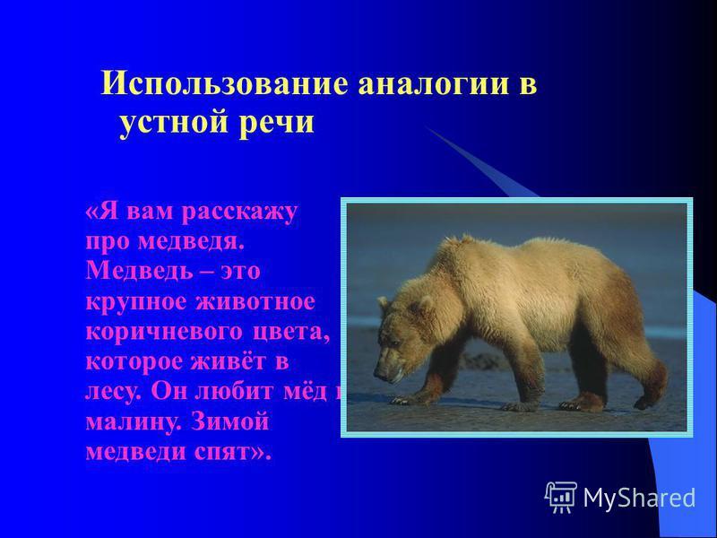 Использование аналогии в устной речи «Я вам расскажу про медведя. Медведь – это крупное животное коричневого цвета, которое живёт в лесу. Он любит мёд и малину. Зимой медведи спят».