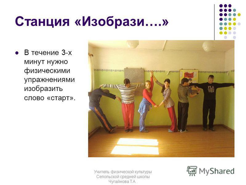 Станция «Изобрази….» В течение 3-х минут нужно физическими упражнениями изобразить слово «старт». Учитель физической культуры Сепольской средней школы Чугайнова Т.А.