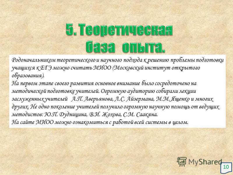 Родоначальником теоретического и научного подхода к решению проблемы подготовки учащихся к ЕГЭ можно считать МИОО (Московский институт открытого образования). На первом этапе своего развития основное внимание было сосредоточено на методической подгот