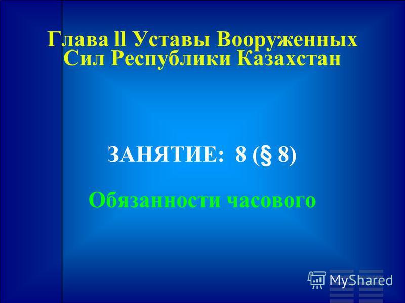 Глава ll Уставы Вооруженных Сил Республики Казахстан ЗАНЯТИЕ: 8 (§ 8) Обязанности часового